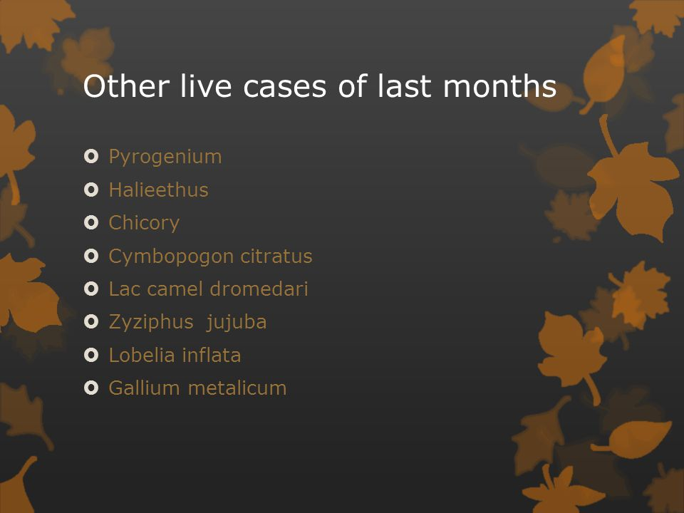 Other live cases of last months  Pyrogenium  Halieethus  Chicory  Cymbopogon citratus  Lac camel dromedari  Zyziphus jujuba  Lobelia inflata  Gallium metalicum
