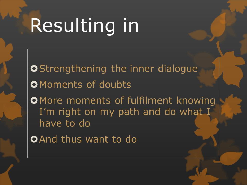 Resulting in  Strengthening the inner dialogue  Moments of doubts  More moments of fulfilment knowing I'm right on my path and do what I have to do  And thus want to do