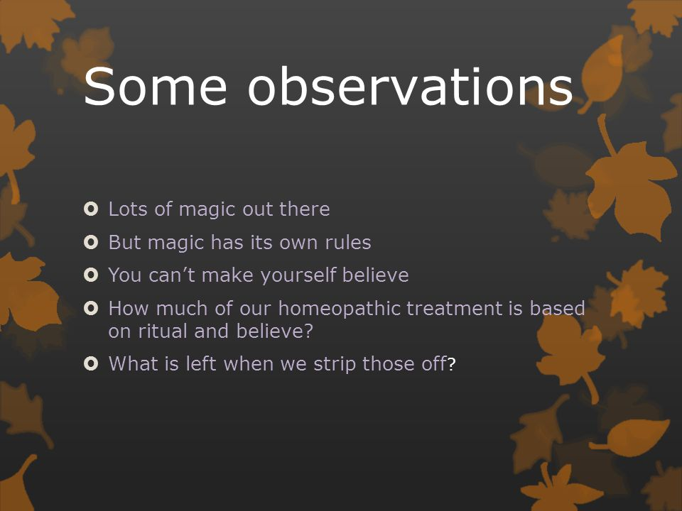 Some observations  Lots of magic out there  But magic has its own rules  You can't make yourself believe  How much of our homeopathic treatment is based on ritual and believe.