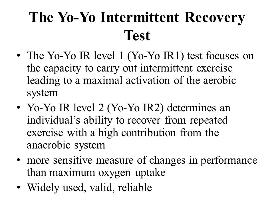 The Yo-Yo Intermittent Recovery Test The Yo-Yo IR level 1 (Yo-Yo IR1) test focuses on the capacity to carry out intermittent exercise leading to a maximal activation of the aerobic system Yo-Yo IR level 2 (Yo-Yo IR2) determines an individual's ability to recover from repeated exercise with a high contribution from the anaerobic system more sensitive measure of changes in performance than maximum oxygen uptake Widely used, valid, reliable