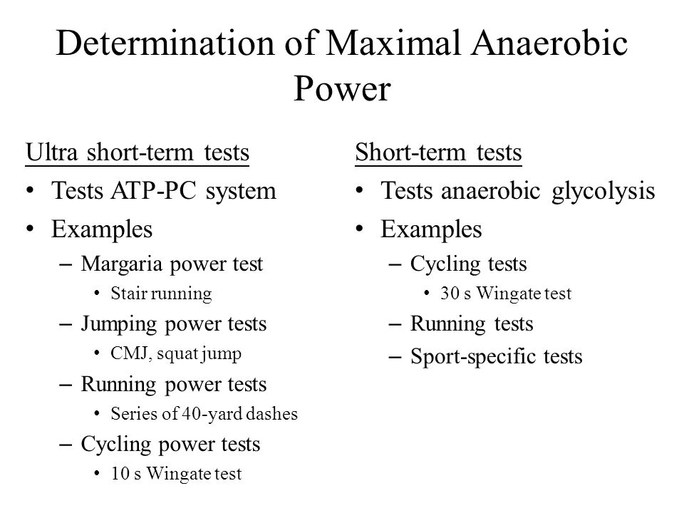 Determination of Maximal Anaerobic Power Ultra short-term tests Tests ATP-PC system Examples – Margaria power test Stair running – Jumping power tests CMJ, squat jump – Running power tests Series of 40-yard dashes – Cycling power tests 10 s Wingate test Short-term tests Tests anaerobic glycolysis Examples – Cycling tests 30 s Wingate test – Running tests – Sport-specific tests