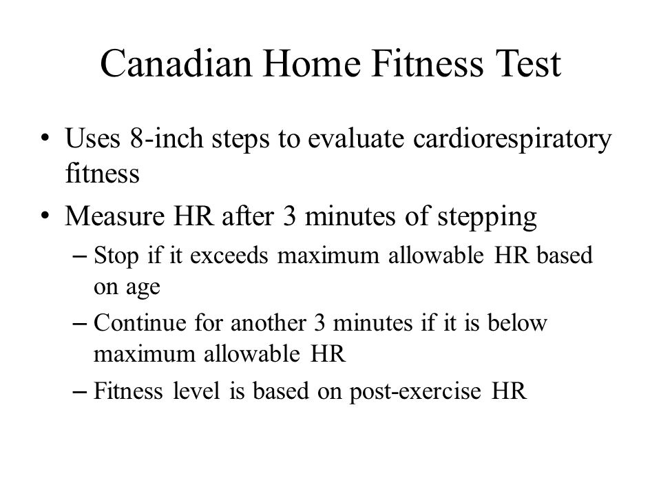 Canadian Home Fitness Test Uses 8-inch steps to evaluate cardiorespiratory fitness Measure HR after 3 minutes of stepping – Stop if it exceeds maximum allowable HR based on age – Continue for another 3 minutes if it is below maximum allowable HR – Fitness level is based on post-exercise HR