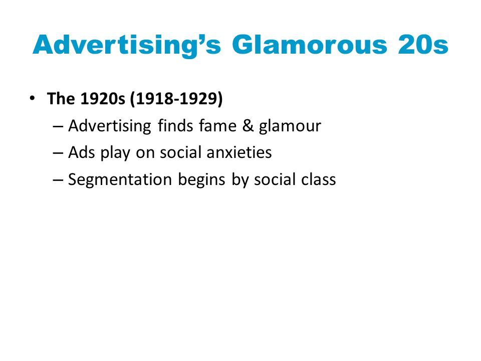 Advertising's Glamorous 20s The 1920s (1918-1929) – Advertising finds fame & glamour – Ads play on social anxieties – Segmentation begins by social class