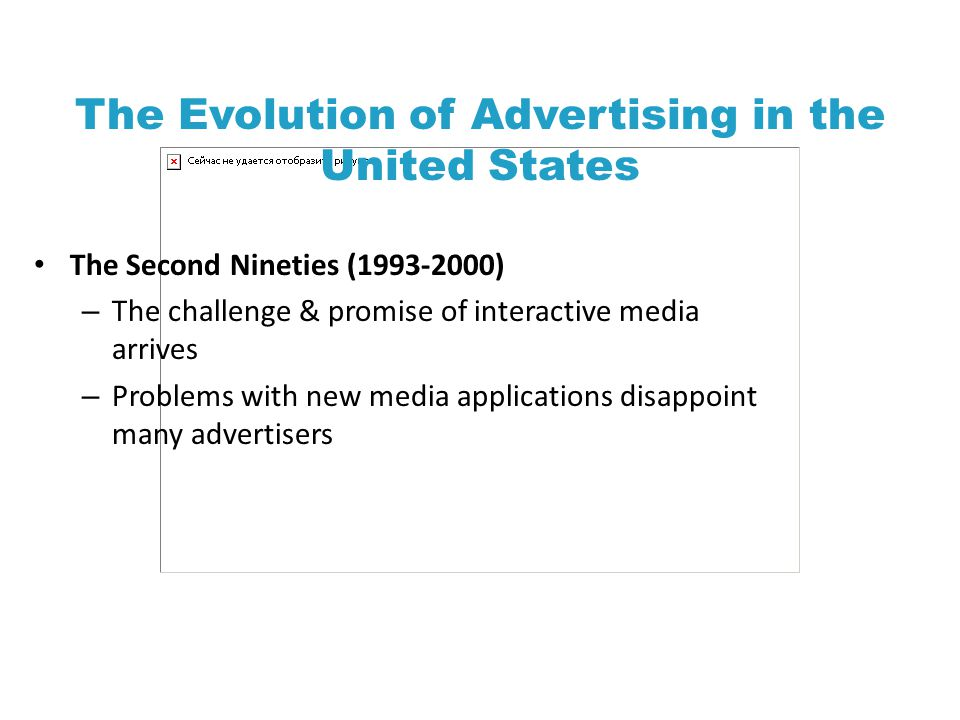 The Evolution of Advertising in the United States The Second Nineties (1993-2000) – The challenge & promise of interactive media arrives – Problems with new media applications disappoint many advertisers
