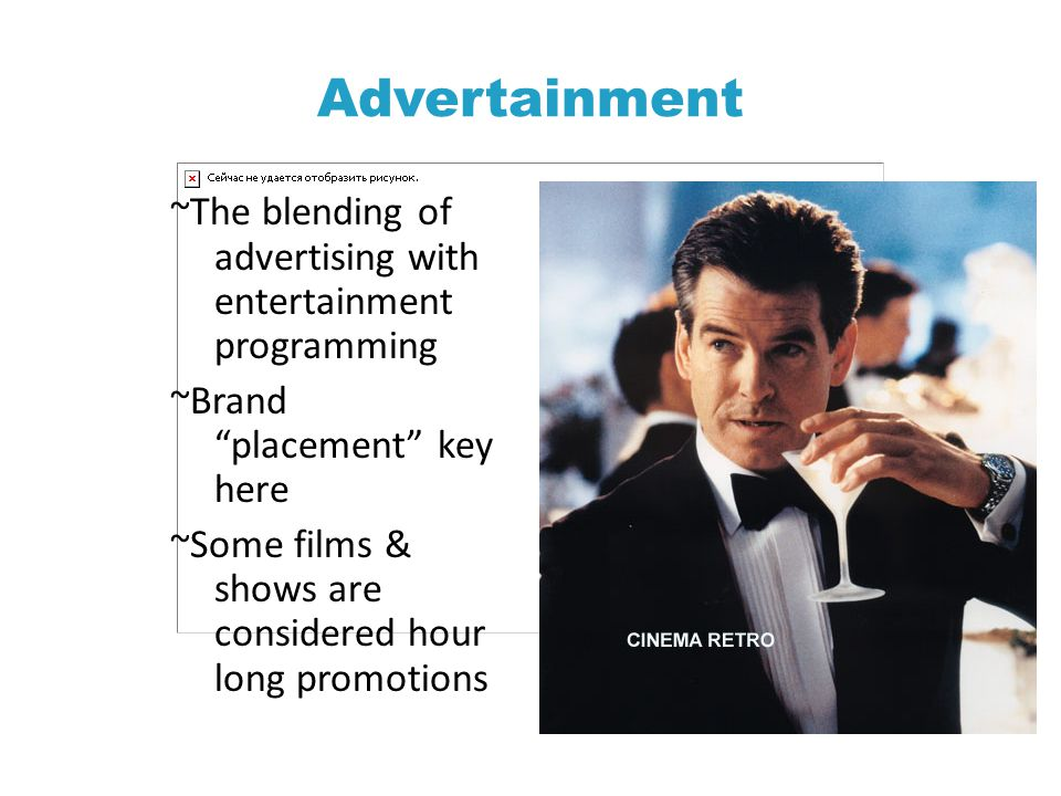 Advertainment ~The blending of advertising with entertainment programming ~Brand placement key here ~Some films & shows are considered hour long promotions