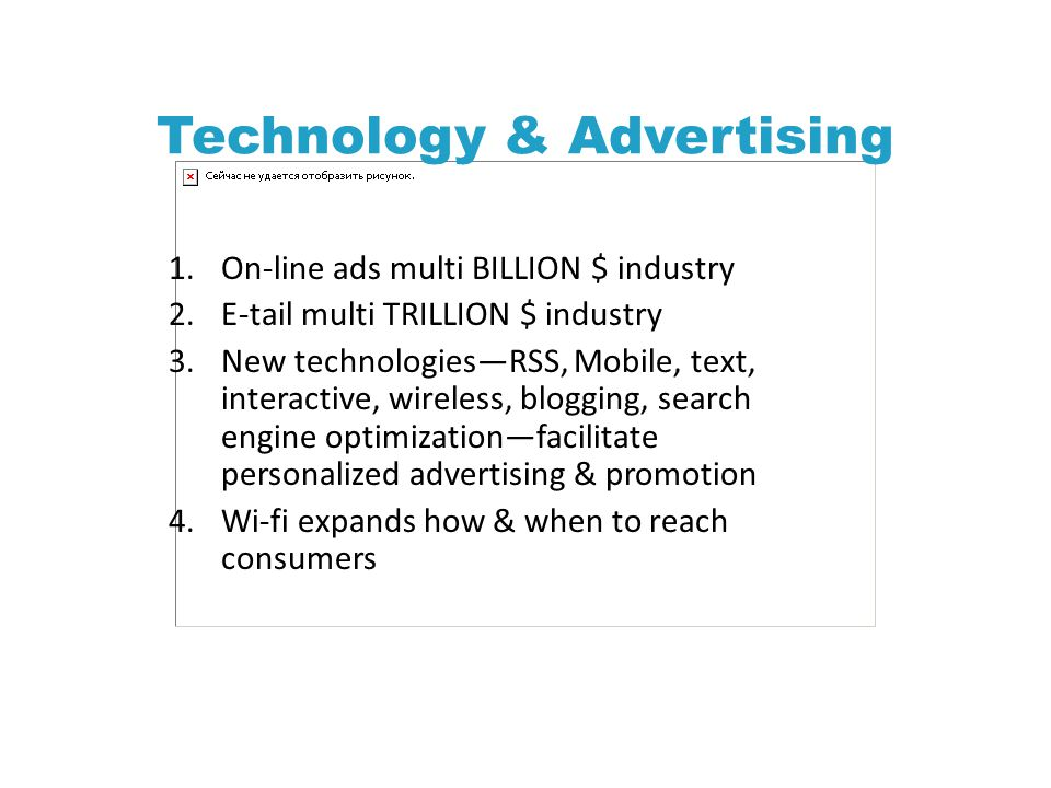 Technology & Advertising 1.On-line ads multi BILLION $ industry 2.E-tail multi TRILLION $ industry 3.New technologies—RSS, Mobile, text, interactive, wireless, blogging, search engine optimization—facilitate personalized advertising & promotion 4.Wi-fi expands how & when to reach consumers