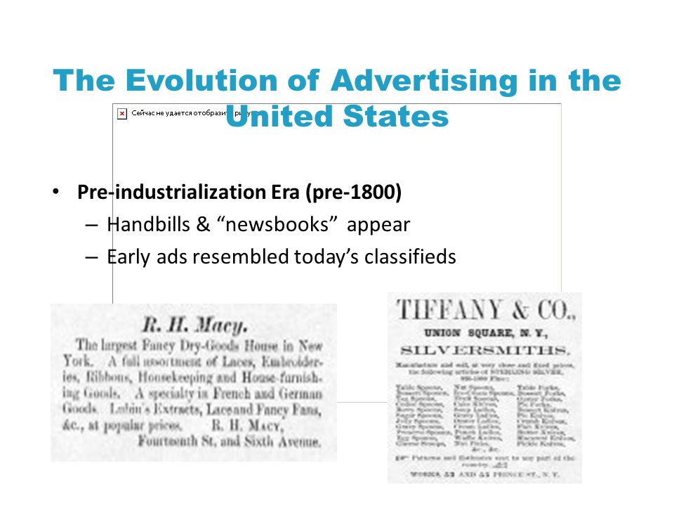 The Evolution of Advertising in the United States Pre-industrialization Era (pre-1800) – Handbills & newsbooks appear – Early ads resembled today's classifieds