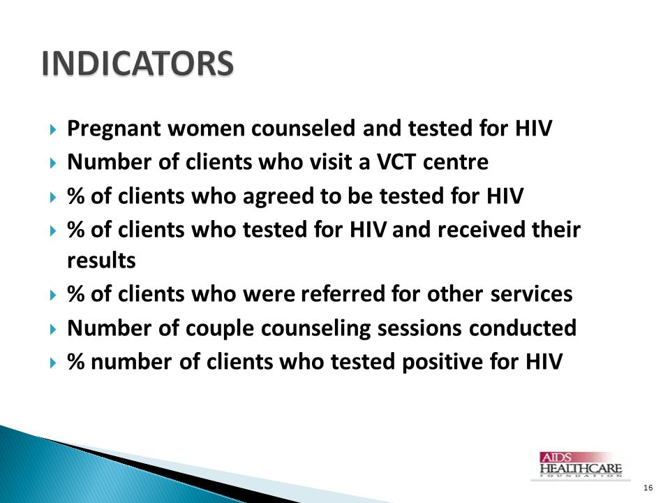  Pregnant women counseled and tested for HIV  Number of clients who visit a VCT centre  % of clients who agreed to be tested for HIV  % of clients who tested for HIV and received their results  % of clients who were referred for other services  Number of couple counseling sessions conducted  % number of clients who tested positive for HIV 16