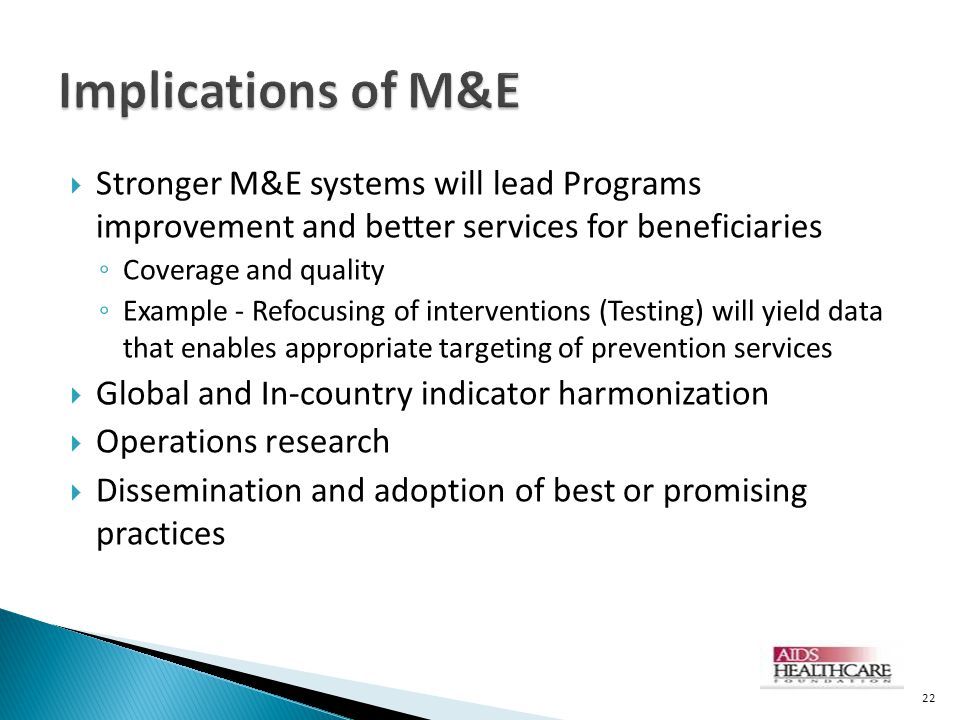  Stronger M&E systems will lead Programs improvement and better services for beneficiaries ◦ Coverage and quality ◦ Example - Refocusing of interventions (Testing) will yield data that enables appropriate targeting of prevention services  Global and In-country indicator harmonization  Operations research  Dissemination and adoption of best or promising practices 22
