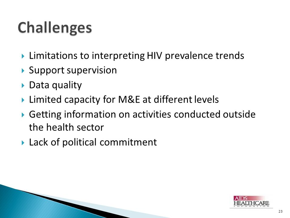  Limitations to interpreting HIV prevalence trends  Support supervision  Data quality  Limited capacity for M&E at different levels  Getting information on activities conducted outside the health sector  Lack of political commitment 23