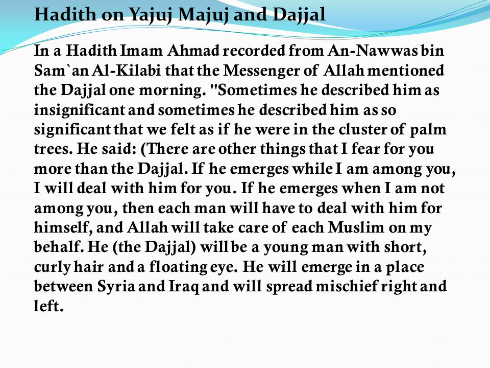 Hadith on Yajuj Majuj and Dajjal In a Hadith Imam Ahmad recorded from An-Nawwas bin Sam`an Al-Kilabi that the Messenger of Allah mentioned the Dajjal one morning.