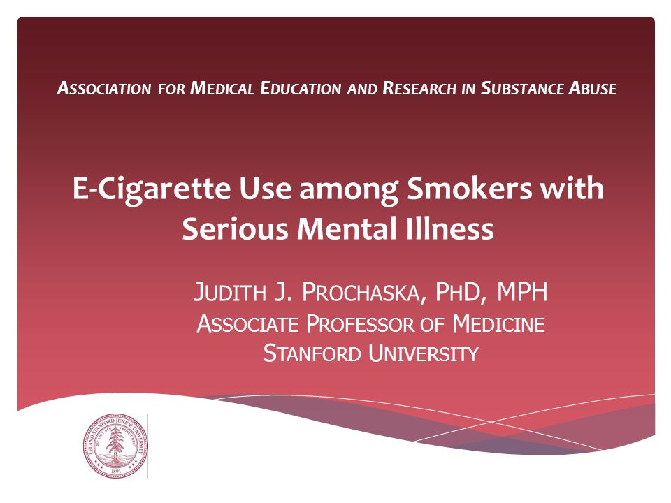 A SSOCIATION FOR M EDICAL E DUCATION AND R ESEARCH IN S UBSTANCE A BUSE E-Cigarette Use among Smokers with Serious Mental Illness J UDITH J. P ROCHASK