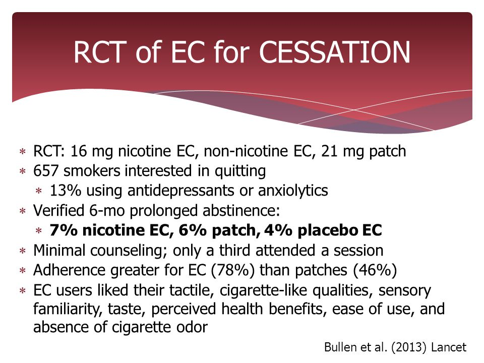 RCT of EC for CESSATION  RCT: 16 mg nicotine EC, non-nicotine EC, 21 mg patch  657 smokers interested in quitting  13% using antidepressants or anxiolytics  Verified 6-mo prolonged abstinence:  7% nicotine EC, 6% patch, 4% placebo EC  Minimal counseling; only a third attended a session  Adherence greater for EC (78%) than patches (46%)  EC users liked their tactile, cigarette-like qualities, sensory familiarity, taste, perceived health benefits, ease of use, and absence of cigarette odor Bullen et al.