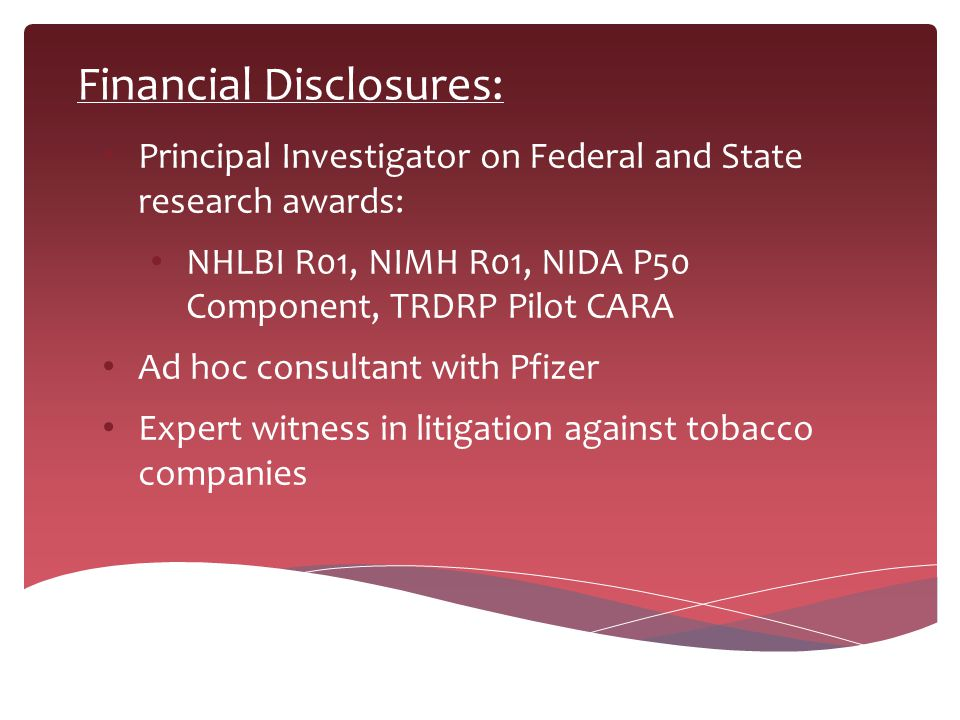 Financial Disclosures: Principal Investigator on Federal and State research awards: NHLBI R01, NIMH R01, NIDA P50 Component, TRDRP Pilot CARA Ad hoc c