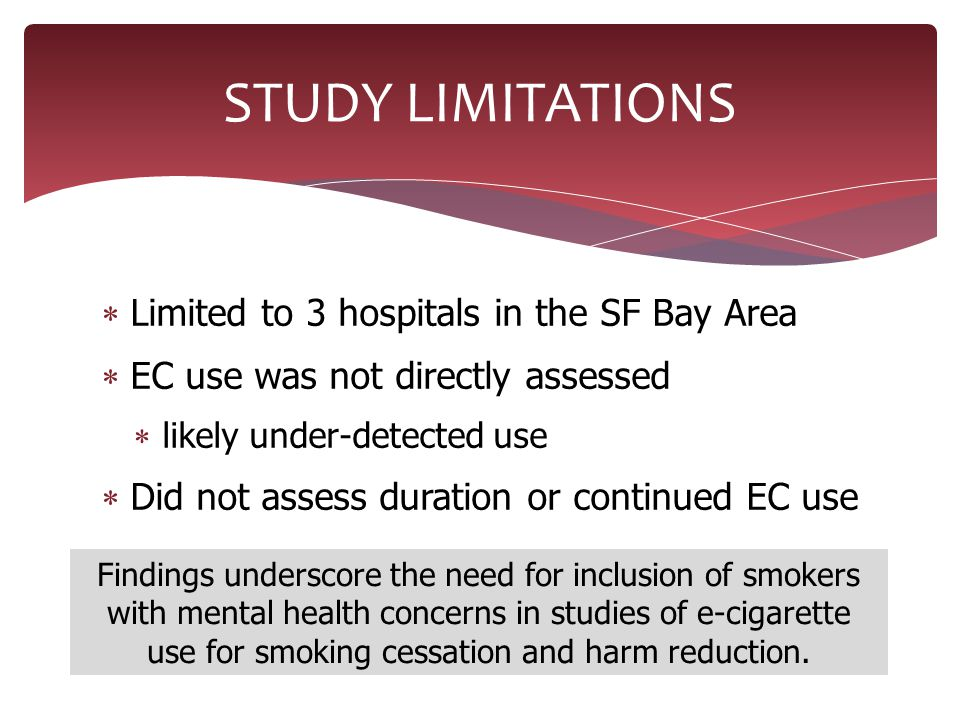  Limited to 3 hospitals in the SF Bay Area  EC use was not directly assessed  likely under-detected use  Did not assess duration or continued EC use STUDY LIMITATIONS Findings underscore the need for inclusion of smokers with mental health concerns in studies of e-cigarette use for smoking cessation and harm reduction.
