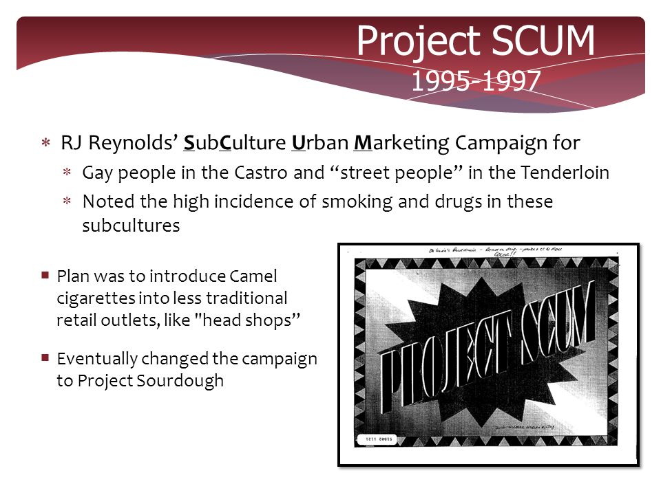 "Project SCUM 1995-1997  RJ Reynolds' SubCulture Urban Marketing Campaign for  Gay people in the Castro and ""street people"" in the Tenderloin  Noted"