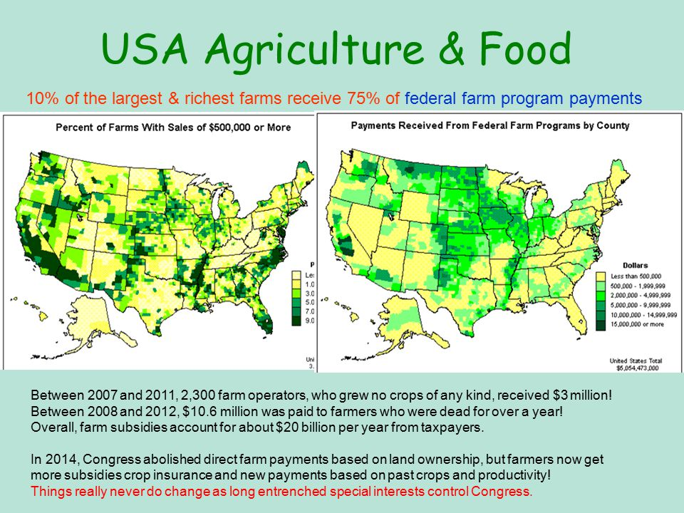 USA Agriculture & Food 10% of the largest & richest farms receive 75% of federal farm program payments Between 2007 and 2011, 2,300 farm operators, who grew no crops of any kind, received $3 million.