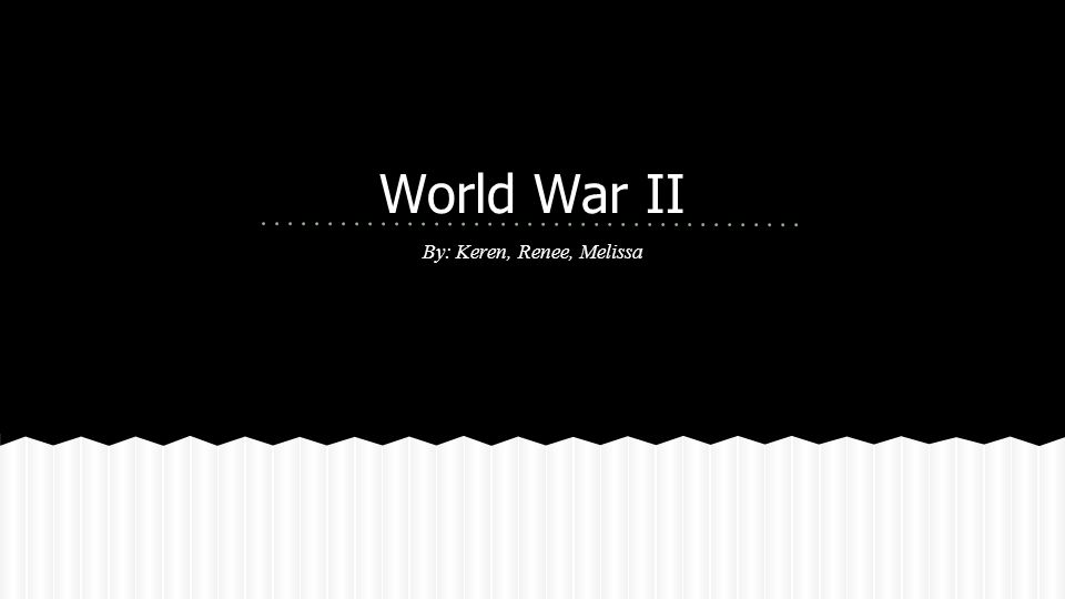 World War II By: Keren, Renee, Melissa