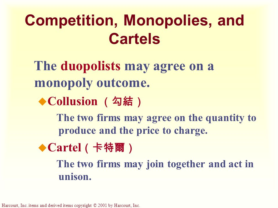 Harcourt, Inc. items and derived items copyright © 2001 by Harcourt, Inc. Competition, Monopolies, and Cartels The duopolists may agree on a monopoly