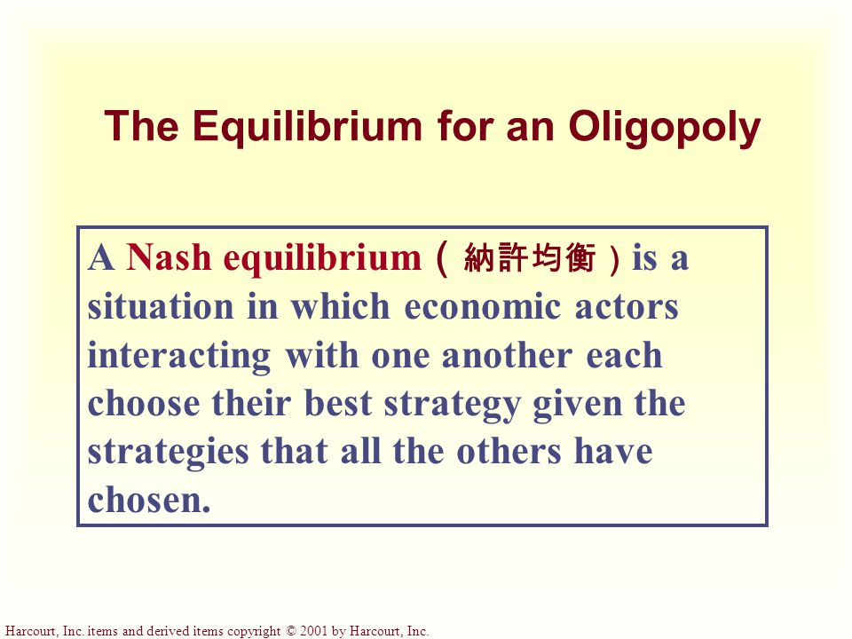 Harcourt, Inc. items and derived items copyright © 2001 by Harcourt, Inc. The Equilibrium for an Oligopoly A Nash equilibrium ( 納許均衡) is a situation i