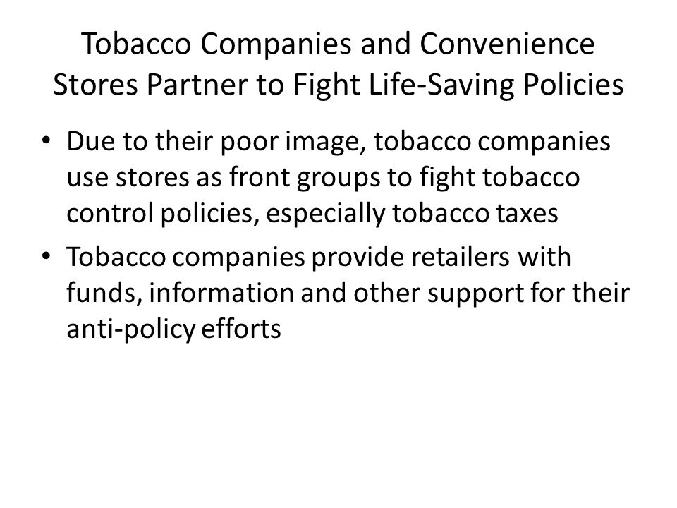 Tobacco Companies and Convenience Stores Partner to Fight Life-Saving Policies Due to their poor image, tobacco companies use stores as front groups to fight tobacco control policies, especially tobacco taxes Tobacco companies provide retailers with funds, information and other support for their anti-policy efforts
