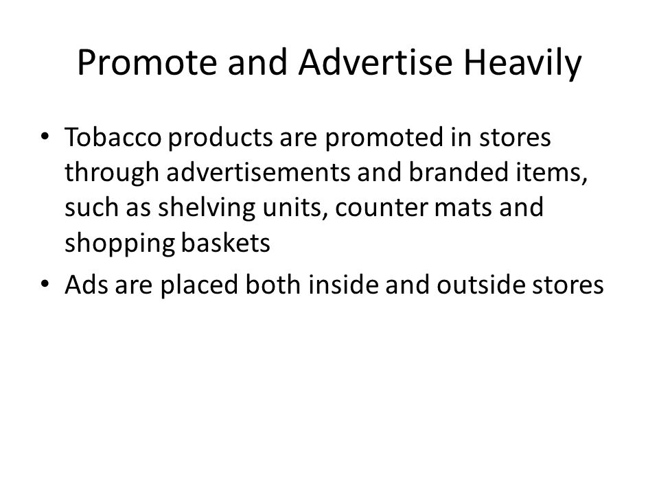 Promote and Advertise Heavily Tobacco products are promoted in stores through advertisements and branded items, such as shelving units, counter mats and shopping baskets Ads are placed both inside and outside stores