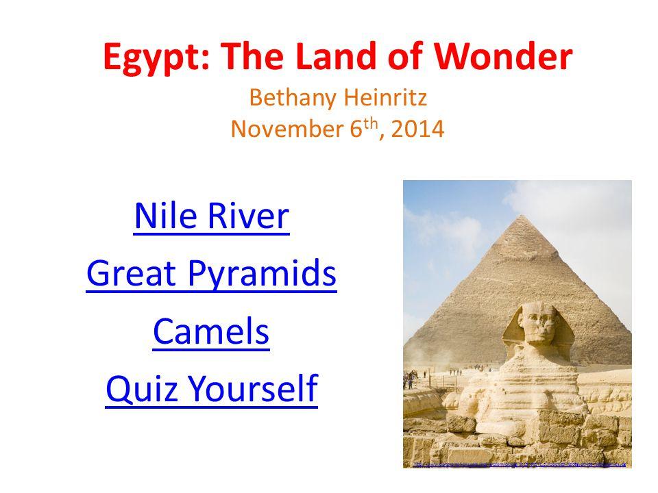 Egypt: The Land of Wonder Bethany Heinritz November 6 th, 2014 Nile River Great Pyramids Camels Quiz Yourself http://www.portpromotions.com/media/ecom/prodlg/1215797672_Europe%20-%20Egypt%20-%20Pyramids.jpg