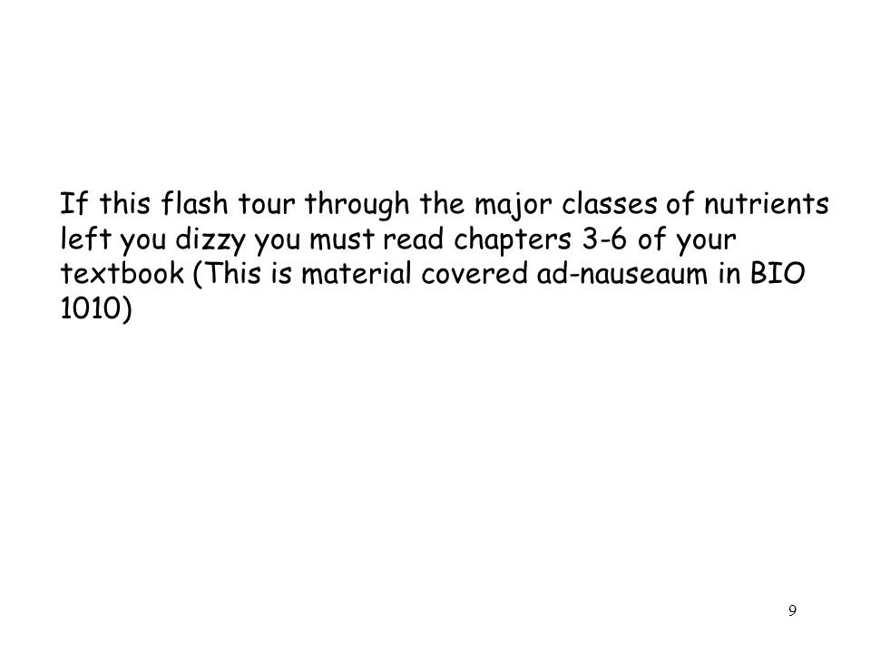 If this flash tour through the major classes of nutrients left you dizzy you must read chapters 3-6 of your textbook (This is material covered ad-nauseaum in BIO 1010) 9