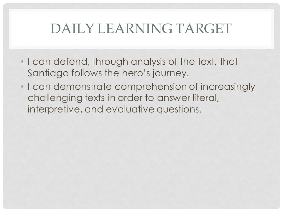 DAILY LEARNING TARGET I can defend, through analysis of the text, that Santiago follows the hero's journey. I can demonstrate comprehension of increas