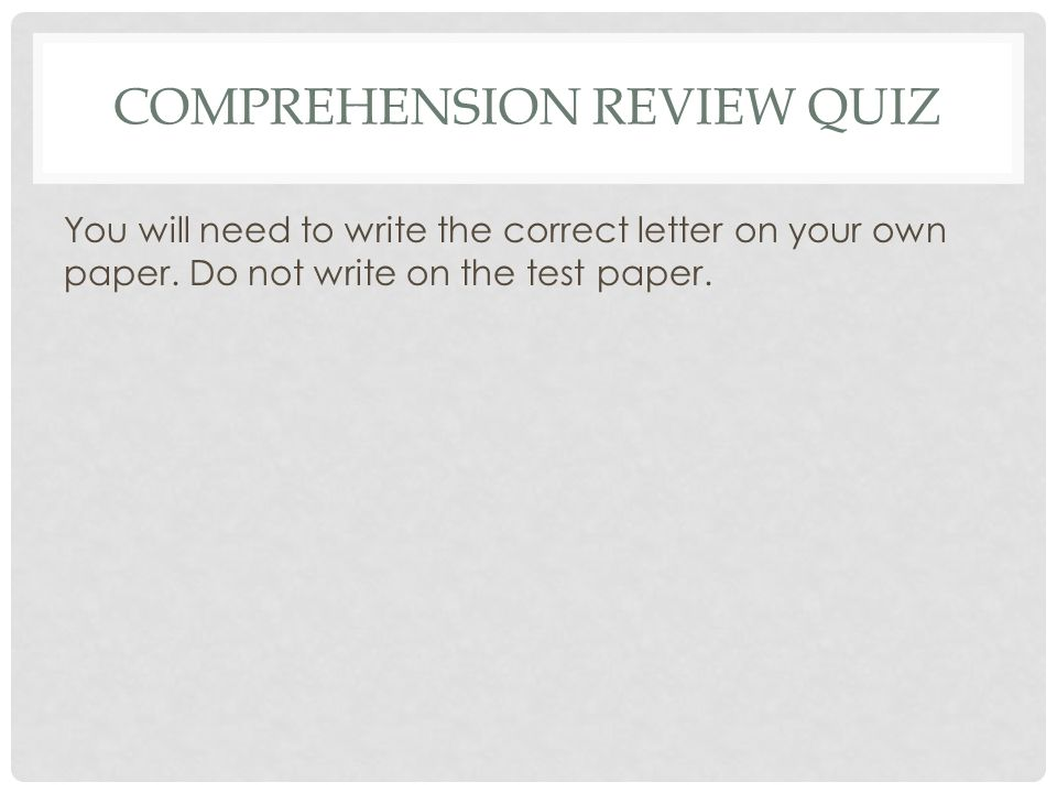 COMPREHENSION REVIEW QUIZ You will need to write the correct letter on your own paper. Do not write on the test paper.