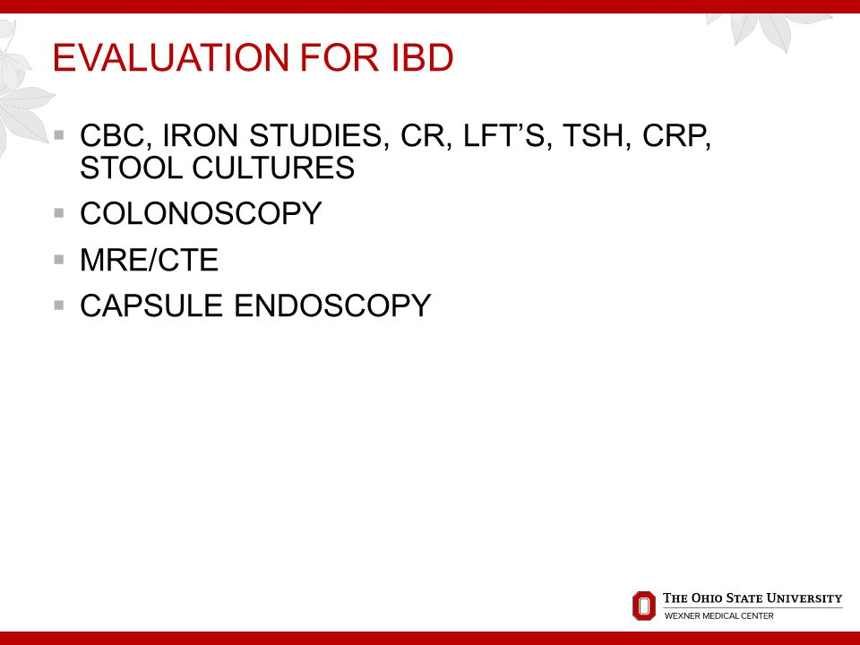 EVALUATION FOR IBD  CBC, IRON STUDIES, CR, LFT'S, TSH, CRP, STOOL CULTURES  COLONOSCOPY  MRE/CTE  CAPSULE ENDOSCOPY