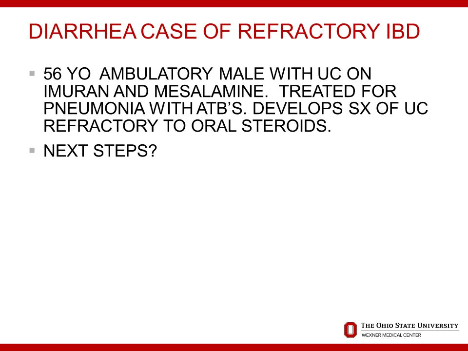 DIARRHEA CASE OF REFRACTORY IBD  56 YO AMBULATORY MALE WITH UC ON IMURAN AND MESALAMINE.