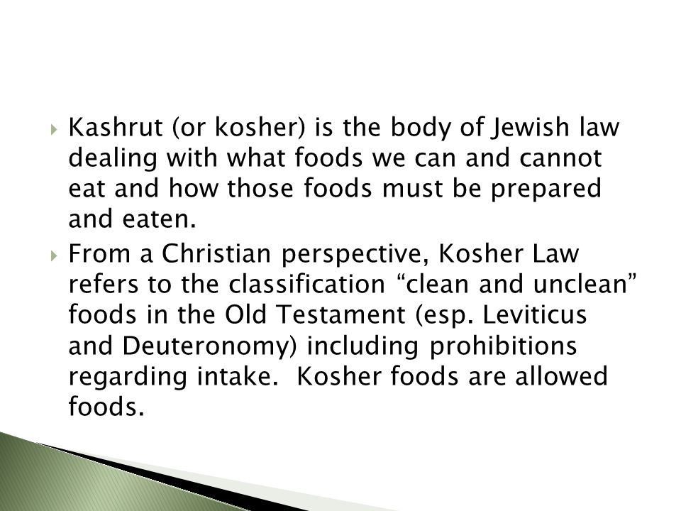  Kashrut (or kosher) is the body of Jewish law dealing with what foods we can and cannot eat and how those foods must be prepared and eaten.  From a