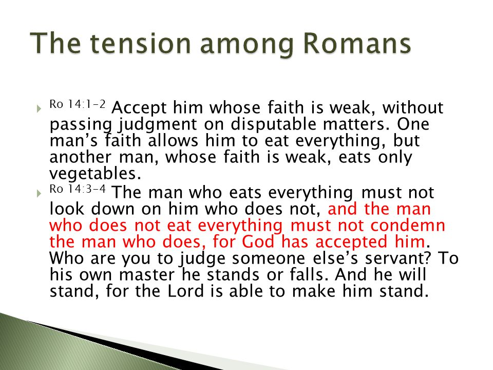  Ro 14:1-2 Accept him whose faith is weak, without passing judgment on disputable matters.