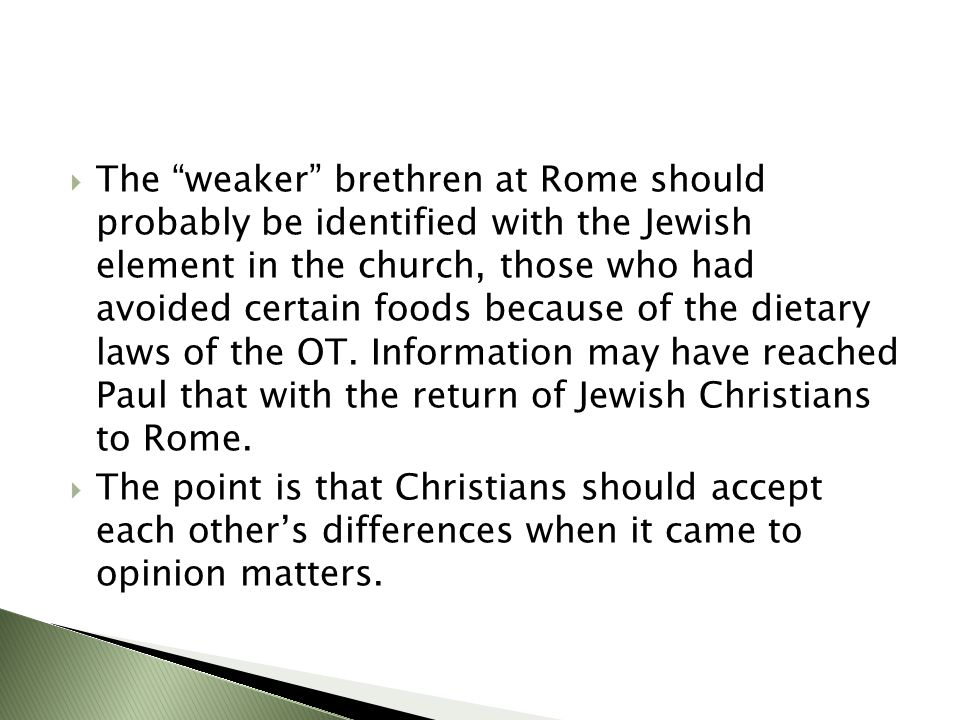  The weaker brethren at Rome should probably be identified with the Jewish element in the church, those who had avoided certain foods because of the dietary laws of the OT.