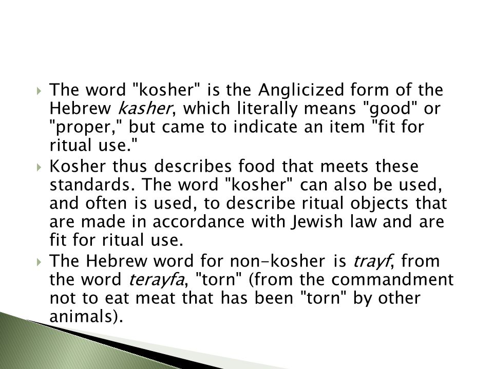  The word kosher is the Anglicized form of the Hebrew kasher, which literally means good or proper, but came to indicate an item fit for ritual use.  Kosher thus describes food that meets these standards.