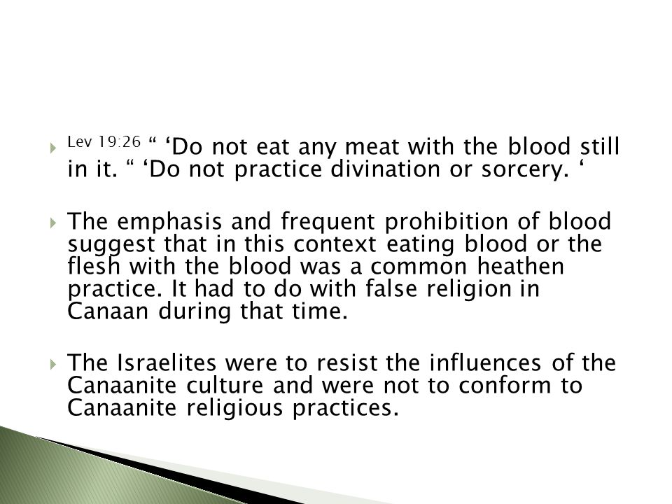 """ Lev 19:26 """" 'Do not eat any meat with the blood still in it. """" 'Do not practice divination or sorcery. '  The emphasis and frequent prohibition of"""