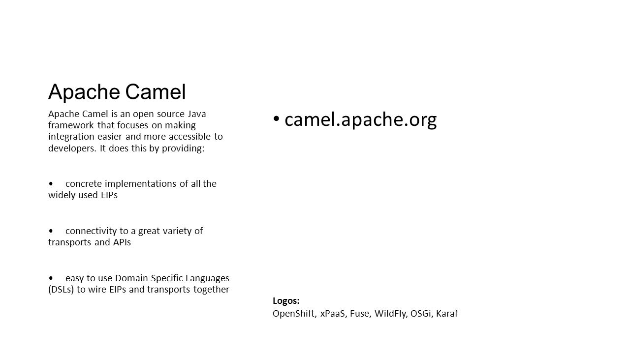 Apache Camel camel.apache.org Apache Camel is an open source Java framework that focuses on making integration easier and more accessible to developer