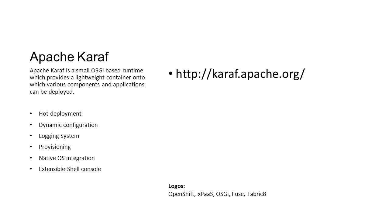 Apache Karaf http://karaf.apache.org/ Apache Karaf is a small OSGi based runtime which provides a lightweight container onto which various components
