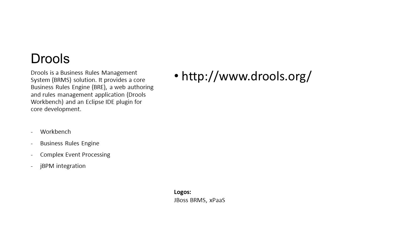 Drools http://www.drools.org/ Drools is a Business Rules Management System (BRMS) solution. It provides a core Business Rules Engine (BRE), a web auth