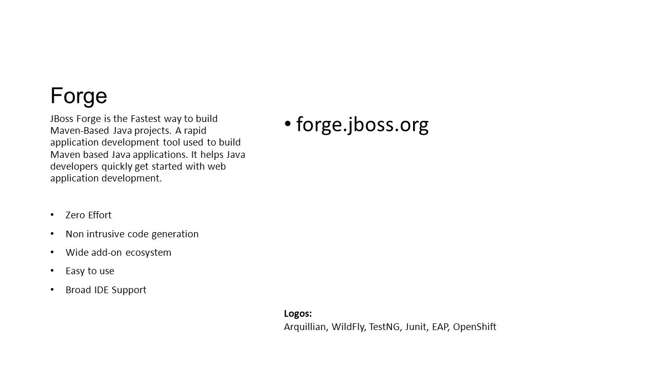 Forge forge.jboss.org JBoss Forge is the Fastest way to build Maven-Based Java projects. A rapid application development tool used to build Maven base