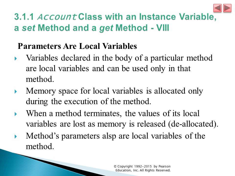 Parameters Are Local Variables  Variables declared in the body of a particular method are local variables and can be used only in that method.