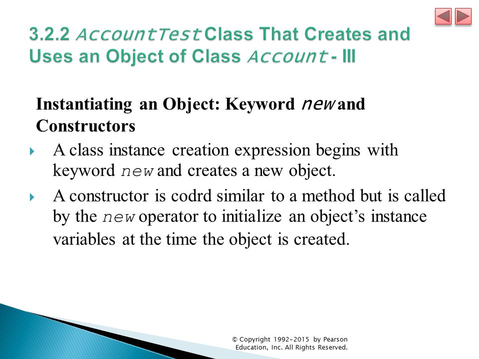 Instantiating an Object: Keyword new and Constructors  A class instance creation expression begins with keyword new and creates a new object.