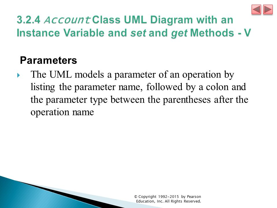 Parameters  The UML models a parameter of an operation by listing the parameter name, followed by a colon and the parameter type between the parentheses after the operation name © Copyright 1992-2015 by Pearson Education, Inc.