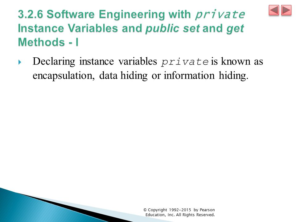  Declaring instance variables private is known as encapsulation, data hiding or information hiding.