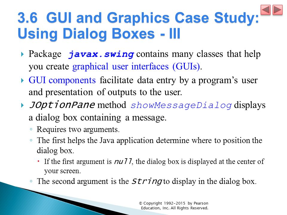 3.6 GUI and Graphics Case Study: Using Dialog Boxes - III  Package javax.swing contains many classes that help you create graphical user interfaces (GUIs).