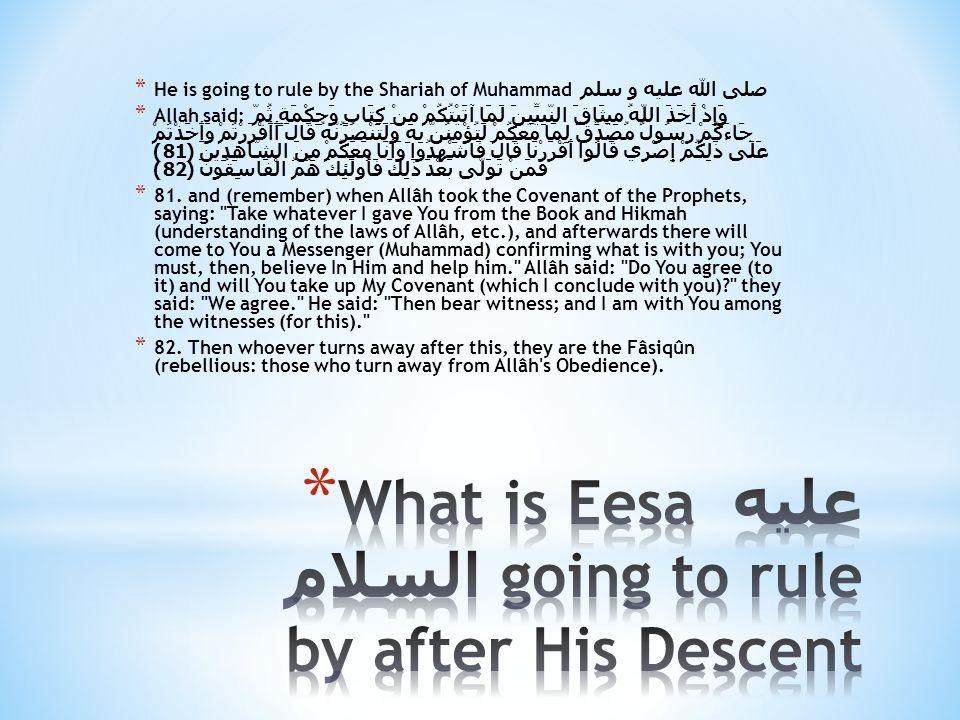 * He is going to rule by the Shariah of Muhammad صلى الله عليه و سلم * Allah said: وَإِذْ أَخَذَ اللَّهُ مِيثَاقَ النَّبِيِّينَ لَمَا آتَيْتُكُمْ مِنْ كِتَابٍ وَحِكْمَةٍ ثُمَّ جَاءَكُمْ رَسُولٌ مُصَدِّقٌ لِمَا مَعَكُمْ لَتُؤْمِنُنَّ بِهِ وَلَتَنْصُرُنَّهُ قَالَ أَأَقْرَرْتُمْ وَأَخَذْتُمْ عَلَى ذَلِكُمْ إِصْرِي قَالُوا أَقْرَرْنَا قَالَ فَاشْهَدُوا وَأَنَا مَعَكُمْ مِنَ الشَّاهِدِينَ ( 81) فَمَنْ تَوَلَّى بَعْدَ ذَلِكَ فَأُولَئِكَ هُمُ الْفَاسِقُونَ ( 82) * 81.