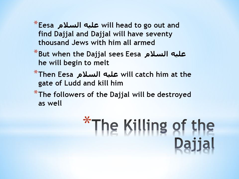* Eesa عليه السلام will head to go out and find Dajjal and Dajjal will have seventy thousand Jews with him all armed * But when the Dajjal sees Eesa عليه السلام he will begin to melt * Then Eesa عليه السلام will catch him at the gate of Ludd and kill him * The followers of the Dajjal will be destroyed as well