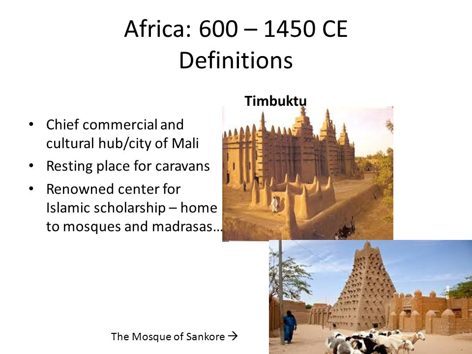 Africa: 600 – 1450 CE Definitions Chief commercial and cultural hub/city of Mali Resting place for caravans Renowned center for Islamic scholarship – home to mosques and madrasas… Timbuktu The Mosque of Sankore 