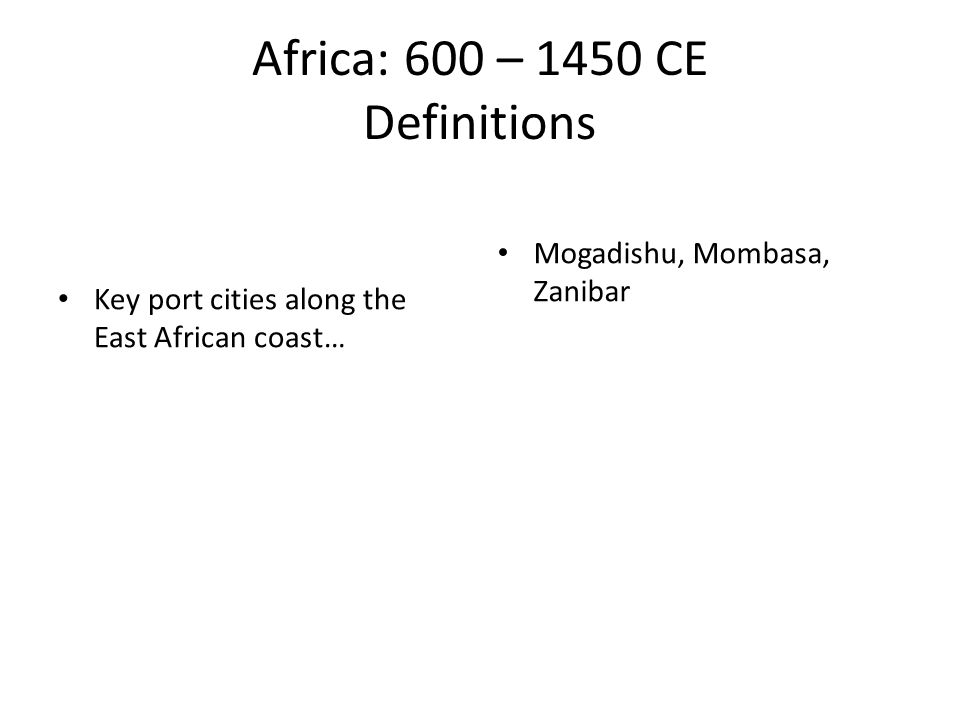 Africa: 600 – 1450 CE Definitions Key port cities along the East African coast… Mogadishu, Mombasa, Zanibar